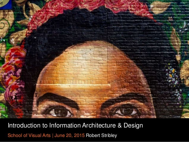 Introduction to Information Architecture & Design School of Visual Arts | June 20, 2015 Robert Stribley