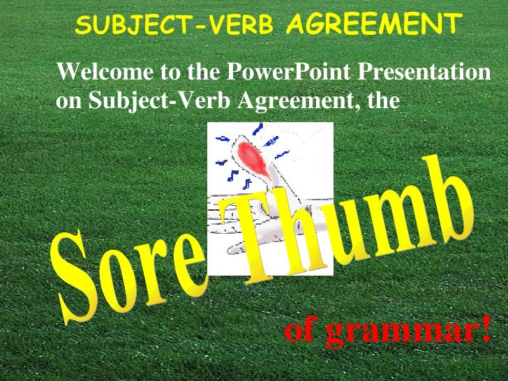Welcome to the PowerPoint Presentation on Subject-Verb Agreement, the   Sore Thumb of grammar!