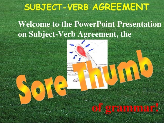 SUBJECT-VERB AGREEMENTWelcome to the PowerPoint Presentationon Subject-Verb Agreement, theof grammar!