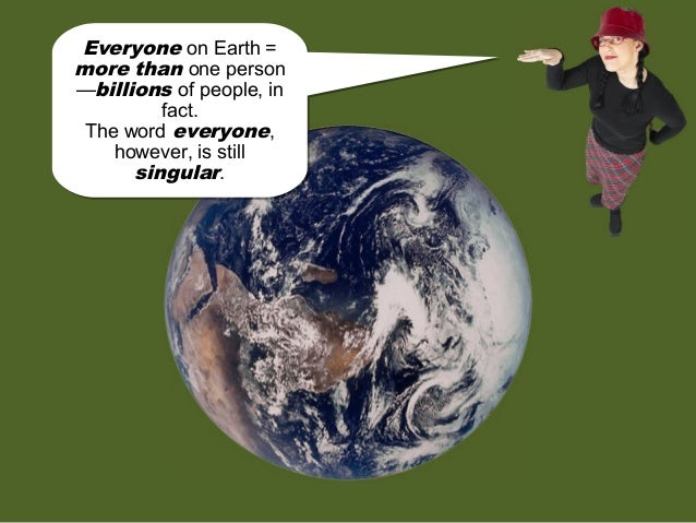 Everyone on Earth = more than one person —billions of people, in fact. The word everyone, however, is still singular. Ever...