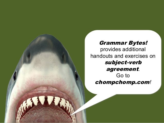 chomp! chomp! Grammar Bytes! provides additional handouts and exercises on subject-verb agreement. Go to chompchomp.com! G...