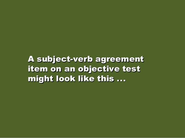 A subject-verb agreementA subject-verb agreement item on an objective testitem on an objective test might look like thismi...