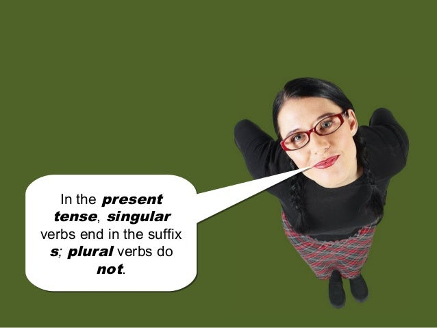 In the present tense, singular verbs end in the suffix s; plural verbs do not. In the present tense, singular verbs end in...