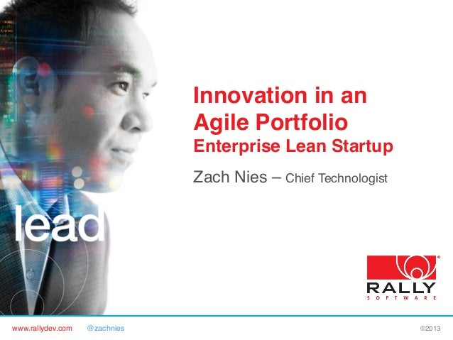 www.rallydev.com @zachnies! ©2013! Innovation in an Agile Portfolio Enterprise Lean Startup! Zach Nies – Chief Technologis...