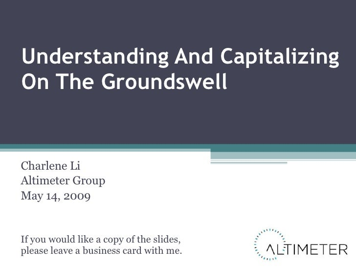 Understanding And Capitalizing On The Groundswell Charlene Li Altimeter Group May 14, 2009 If you would like a copy of the...
