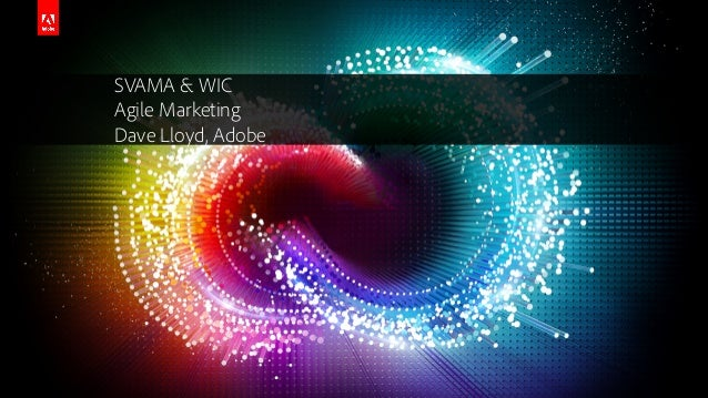 © 2014 Adobe Systems Incorporated. All Rights Reserved. Adobe Confidential. SVAMA & WIC Agile Marketing Dave Lloyd, Adobe