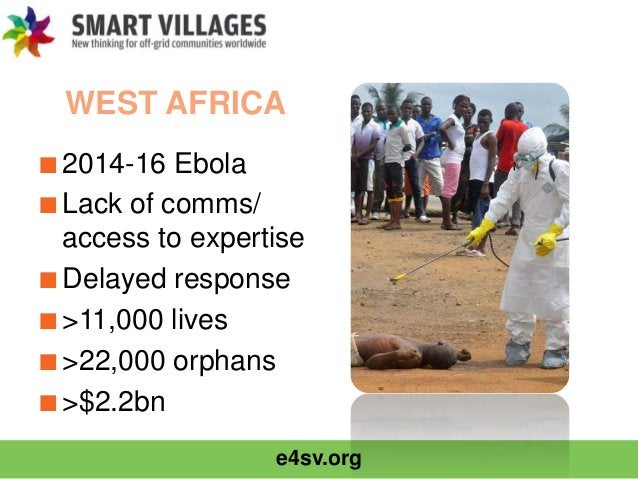 e4sv.org WEST AFRICA ■2014-16 Ebola ■Lack of comms/ access to expertise ■Delayed response ■>11,000 lives ■>22,000 orphans ...