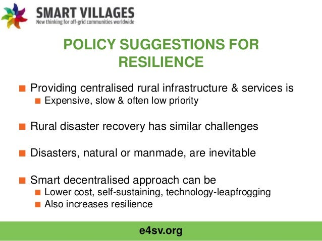 e4sv.org POLICY SUGGESTIONS FOR RESILIENCE ■ Providing centralised rural infrastructure & services is ■ Expensive, slow & ...