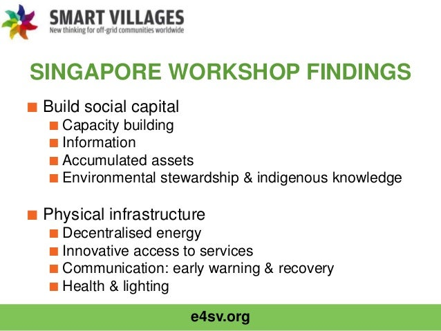 e4sv.org SINGAPORE WORKSHOP FINDINGS ■ Build social capital ■ Capacity building ■ Information ■ Accumulated assets ■ Envir...