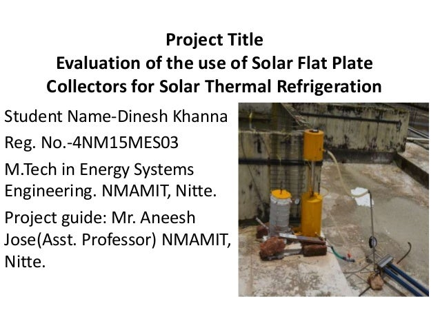 Project Title Evaluation of the use of Solar Flat Plate Collectors for Solar Thermal Refrigeration Student Name-Dinesh Kha...