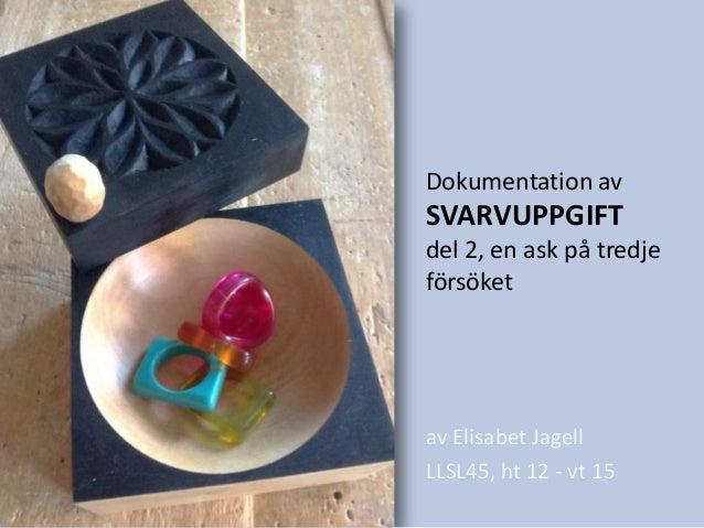 Dokumentation av  SVARVUPPGIFT del 2, en ask på tredje försöket  av Elisabet Jagell LLSL45, ht 12 - vt 15