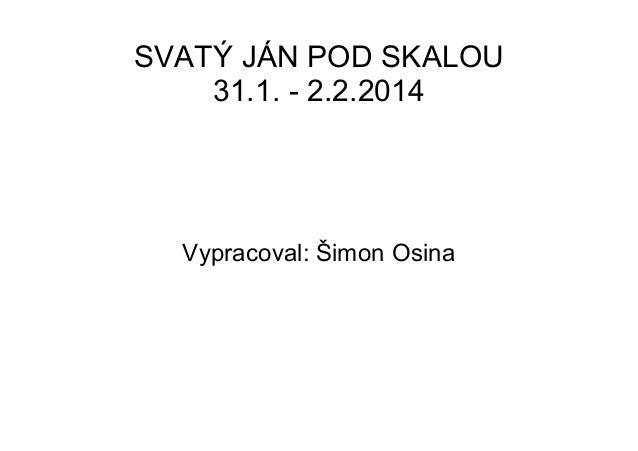 SVATÝ JÁN POD SKALOU 31.1. - 2.2.2014  Vypracoval: Šimon Osina