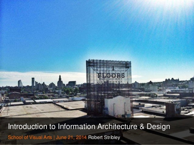 Introduction to Information Architecture & Design School of Visual Arts | June 21, 2014 Robert Stribley