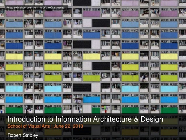 Introduction to Information Architecture & DesignSchool of Visual Arts | June 22, 2013Robert StribleyPhoto by Michael Wolf...
