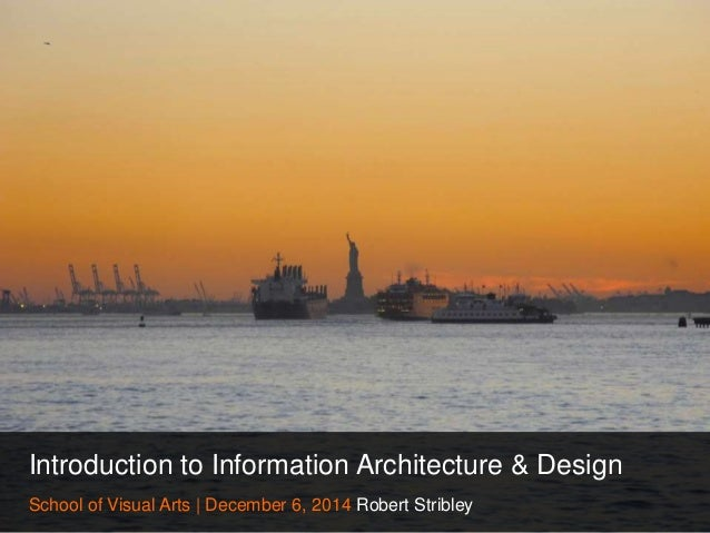 Introduction to Information Architecture & Design  School of Visual Arts | December 6, 2014 Robert Stribley