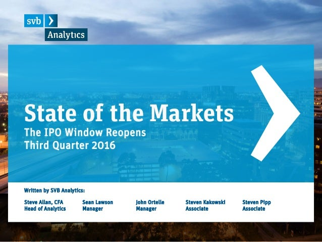State of the Markets The IPO Window Reopens Third Quarter 2016 Written by SVB Analytics: Steve Allan, CFA Head of Analytic...