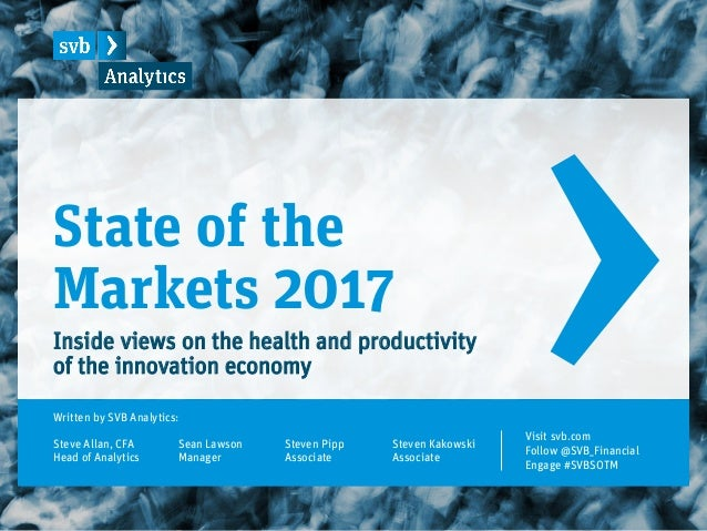 State of the Markets 2017 Inside views on the health and productivity of the innovation economy Written by SVB Analytics: ...