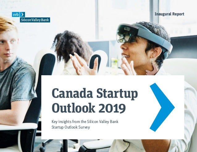 Canada Startup Outlook 2019 Key insights from the Silicon Valley Bank Startup Outlook Survey Inaugural Report