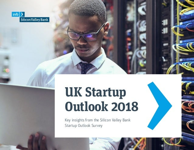 UK Startup Outlook 2018 Key insights from the Silicon Valley Bank Startup Outlook Survey