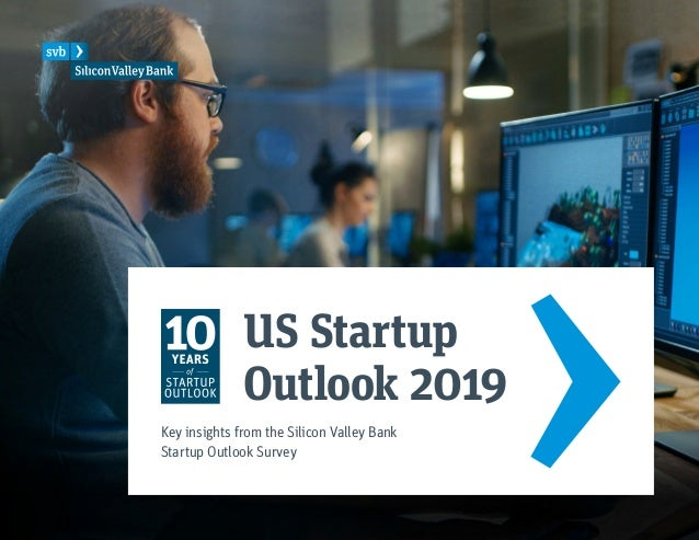 US Startup Outlook 2019 Key insights from the Silicon Valley Bank Startup Outlook Survey