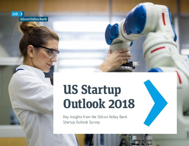 US Startup Outlook 2018 Key insights from the Silicon Valley Bank Startup Outlook Survey