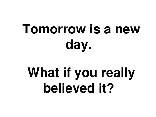 Tomorrow is a new      day.What if you really believed it?