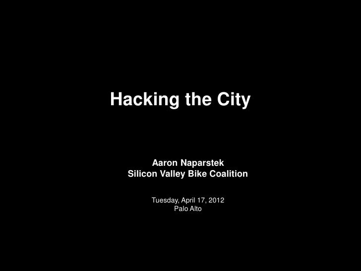 Hacking the City        Aaron Naparstek  Silicon Valley Bike Coalition       Tuesday, April 17, 2012             Palo Alto