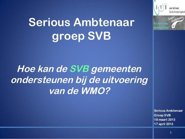 Serious Ambtenaar groep SVB Hoe kan de SVB gemeenten ondersteunen bij de uitvoering van de WMO? Serious Ambtenaar Groep SV...