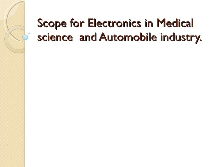 Scope for Electronics in Medical science  and Automobile industry.