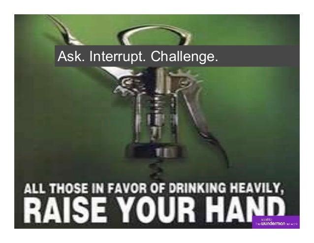 Ask. Interrupt. Challenge.