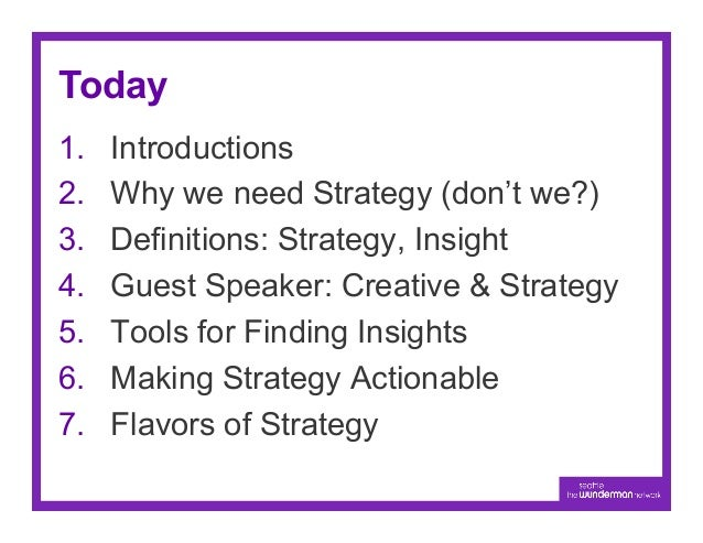 Today1.   Introductions2.   Why we need Strategy (don't we?)3.   Definitions: Strategy, Insight4.   Guest Speaker: Cre...