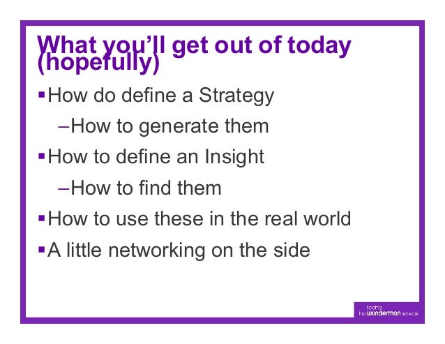 What you'll get out of today(hopefully)§How do define a Strategy  –How to generate them§How to define an Insight  –H...