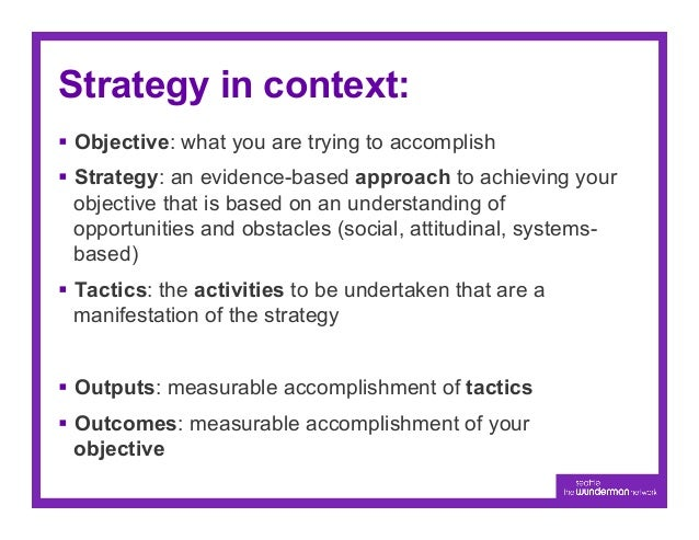 Strategy in context:§ Objective: what you are trying to accomplish§ Strategy: an evidence-based approach to achieving ...
