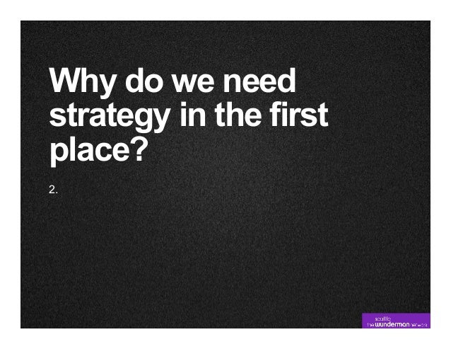 Why do we needstrategy in the firstplace?2.