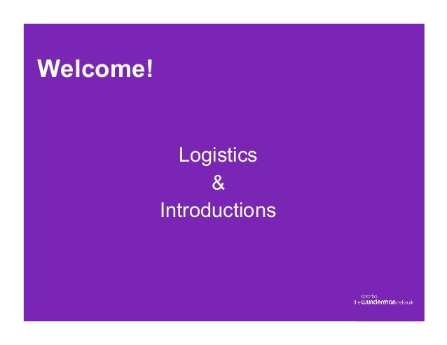 Welcome!             Logistics                 &           Introductions