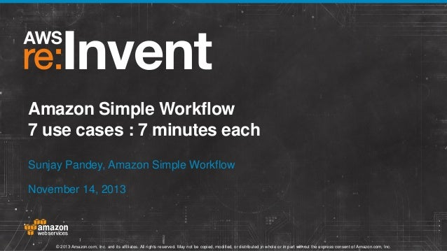 Amazon Simple Workflow 7 use cases : 7 minutes each Sunjay Pandey, Amazon Simple Workflow November 14, 2013  © 2013 Amazon...
