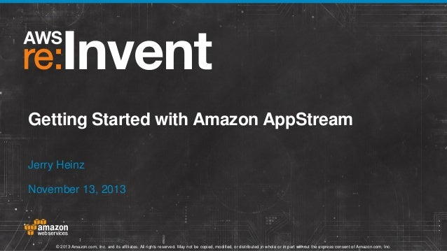 Getting Started with Amazon AppStream Jerry Heinz November 13, 2013  © 2013 Amazon.com, Inc. and its affiliates. All right...