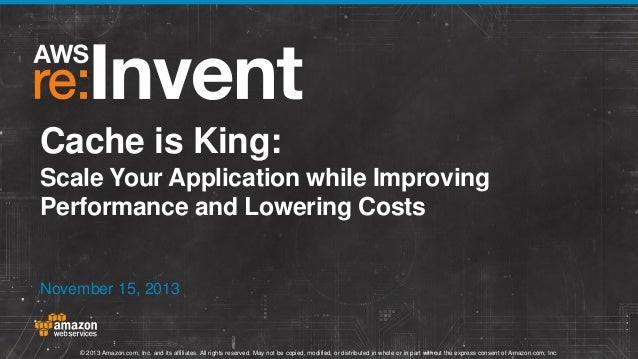 Cache is King: Scale Your Application while Improving Performance and Lowering Costs  November 15, 2013  © 2013 Amazon.com...