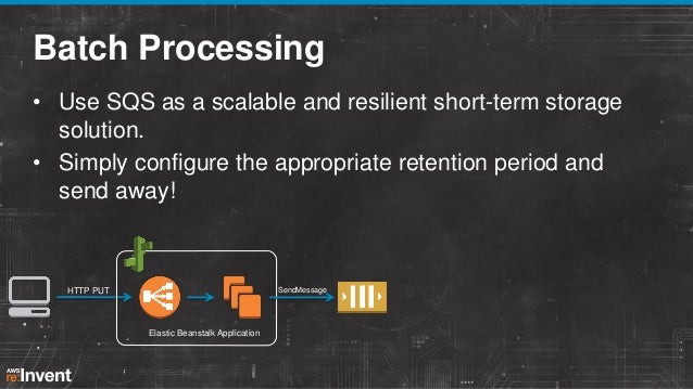 Batch Processing • Use SQS as a scalable and resilient short-term storage solution. • Simply configure the appropriate ret...