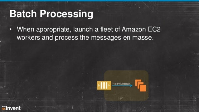 Batch Processing • When appropriate, launch a fleet of Amazon EC2 workers and process the messages en masse.  ReceiveMessa...