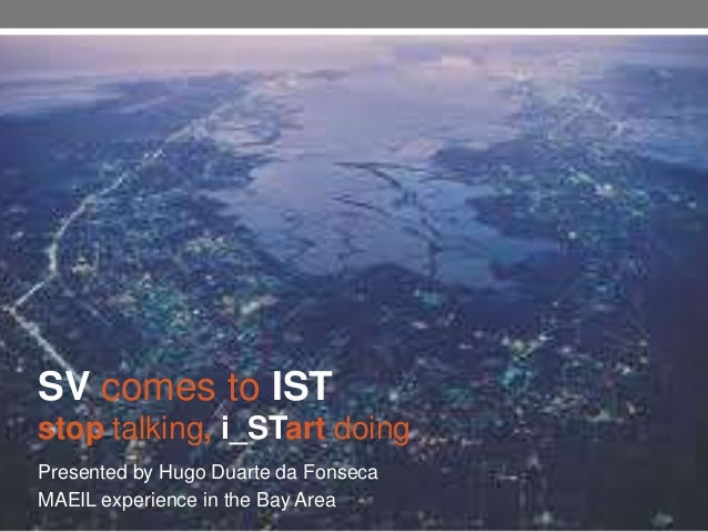 SV comes to ISTstop talking, i_STart doingPresented by Hugo Duarte da FonsecaMAEIL experience in the Bay Area