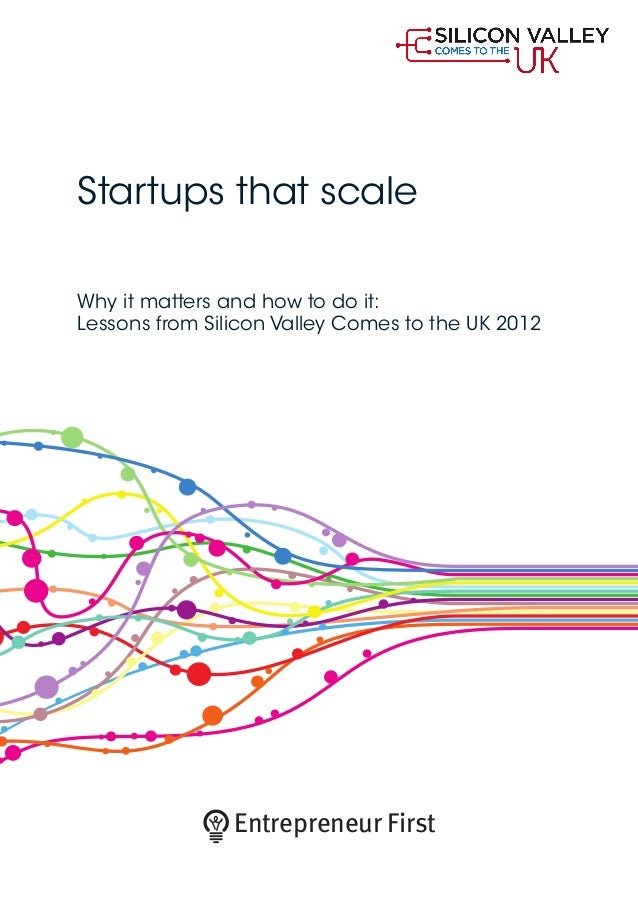 Startups that scaleWhy it matters and how to do it:Lessons from Silicon Valley Comes to the UK 2012Entrepreneur First
