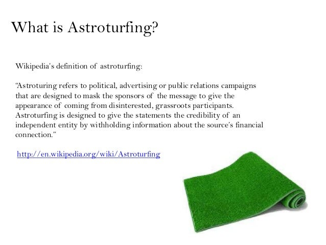 """What is Astroturfing?Wikipedia's definition of astroturfing:""""Astroturing refers to political, advertising or public relati..."""