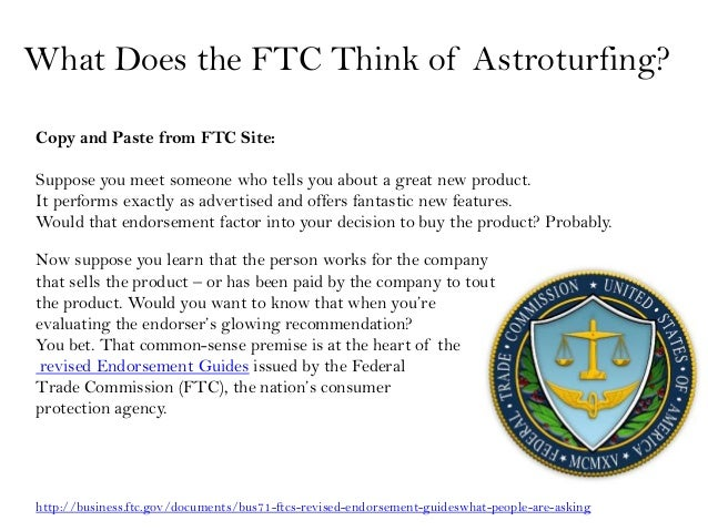 What Does the FTC Think of Astroturfing?Copy and Paste from FTC Site:Suppose you meet someone who tells you about a great ...