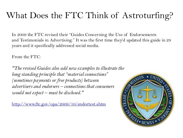 """What Does the FTC Think of Astroturfing? In 2009 the FTC revised their """"Guides Concerning the Use of Endorsements and Test..."""