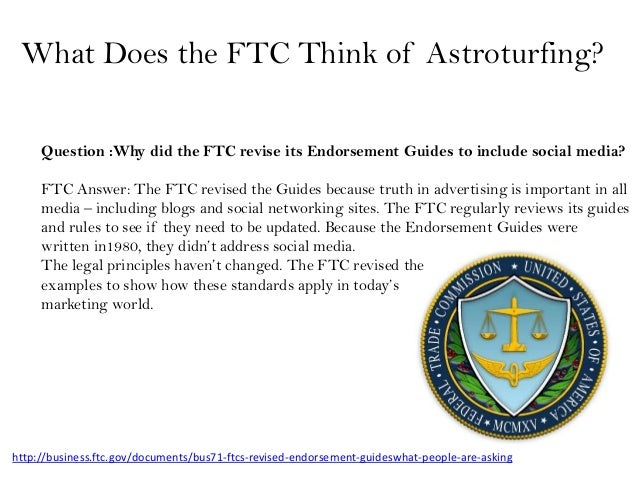 What Does the FTC Think of Astroturfing?     Question :Why did the FTC revise its Endorsement Guides to include social med...