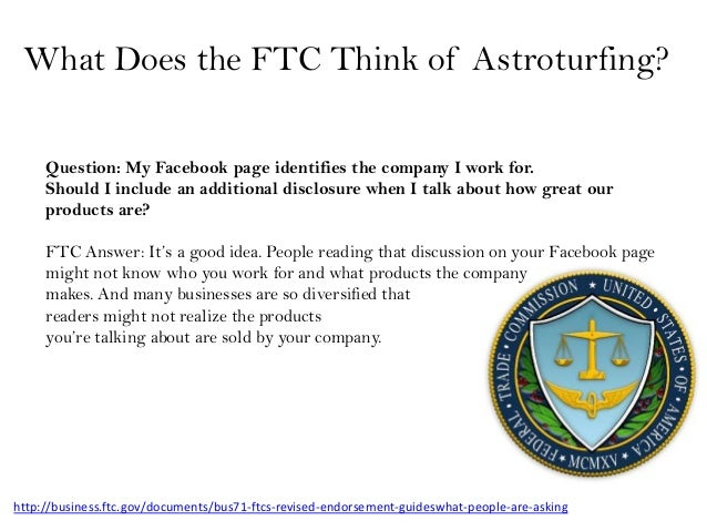 What Does the FTC Think of Astroturfing?     Question: My Facebook page identifies the company I work for.     Should I in...