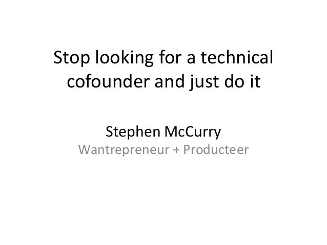 Stephen McCurry Wantrepreneur + Producteer Stop looking for a technical cofounder and just do it