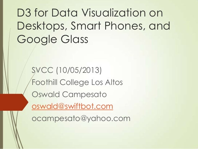 D3 for Data Visualization on Desktops, Smart Phones, and Google Glass SVCC (10/05/2013) Foothill College Los Altos Oswald ...
