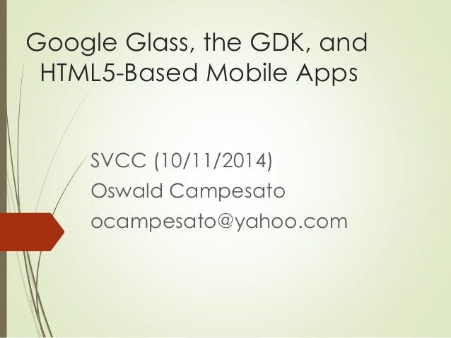 Google Glass, the GDK, and  HTML5-Based Mobile Apps  SVCC (10/11/2014)  Oswald Campesato  ocampesato@yahoo.com
